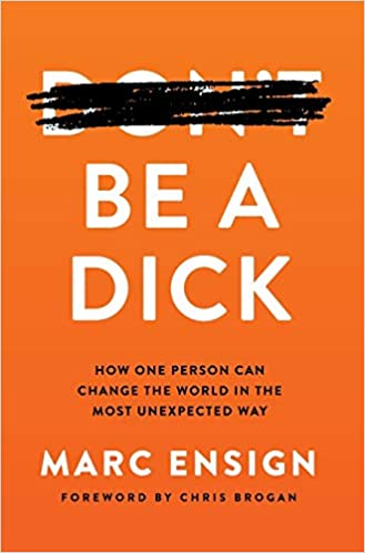 Book Author Podcast – Be a Dick: How One Person Can Change the World in the Most Unexpected Way by Marc Ensign